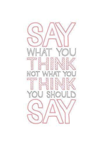 say what you think inspirational art quote text font motivation advice wise words