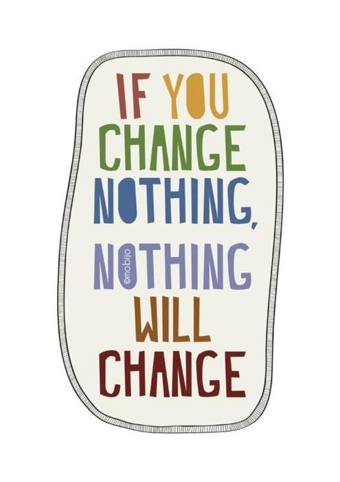 An inspirational picture quotes that states if you change nothing, nothing will change. Good life advice
