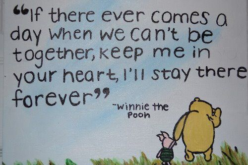 A Winie the Pooh picture quote in which he tells Piglet to keep him in his heart