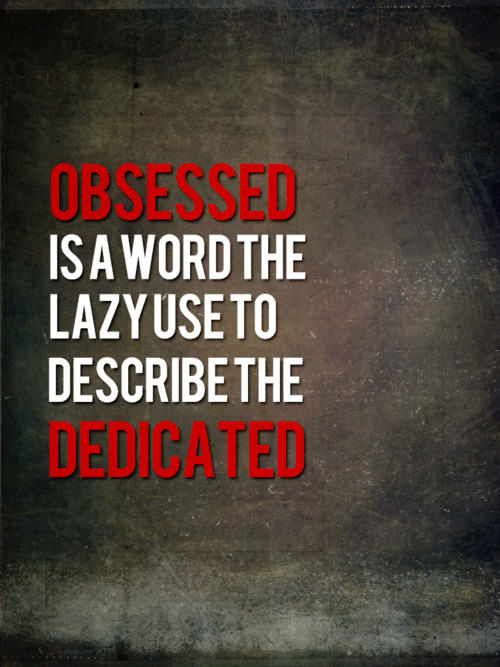 An inspirational picture quote that read, Obsessed is the word used by the lazy to describe the dedicated
