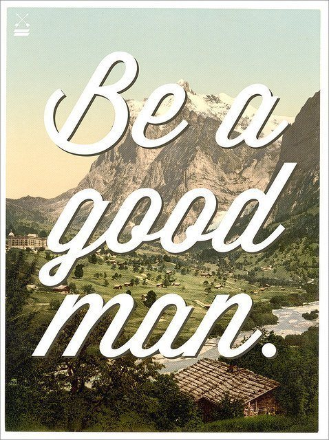 An inspirational picture quote that reads Be a Good Man
