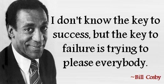 An inspirational quote from Bill Cosby about failure being the result of trying to please everybody